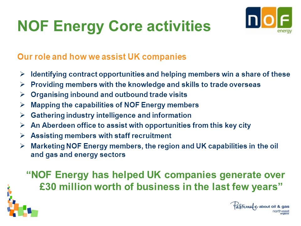NOF Energy Core activities Our role and how we assist UK companies Identifying contract opportunities and helping members win a share of these Providing members with the knowledge and skills to trade overseas Organising inbound and outbound trade visits Mapping the capabilities of NOF Energy members Gathering industry intelligence and information An Aberdeen office to assist with opportunities from this key city Assisting members with staff recruitment Marketing NOF Energy members, the region and UK capabilities in the oil and gas and energy sectors NOF Energy has helped UK companies generate over £30 million worth of business in the last few years