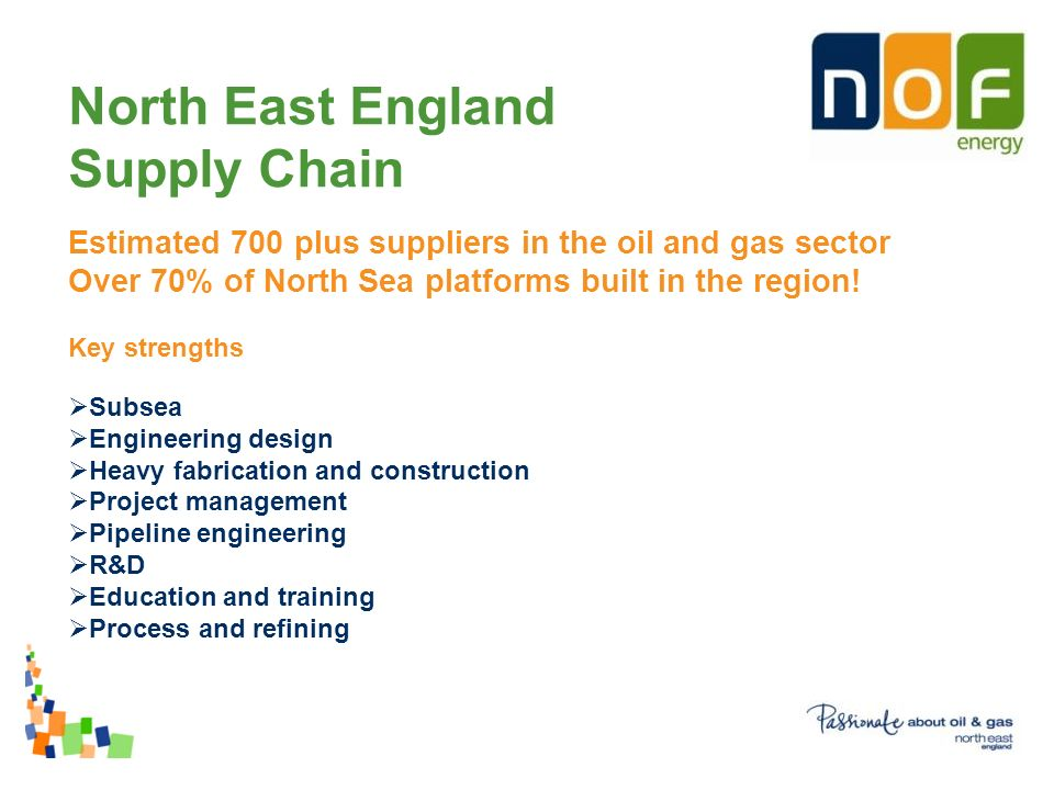 North East England Supply Chain Estimated 700 plus suppliers in the oil and gas sector Over 70% of North Sea platforms built in the region.