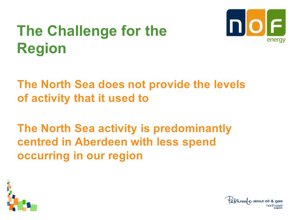 The Challenge for the Region The North Sea does not provide the levels of activity that it used to The North Sea activity is predominantly centred in Aberdeen with less spend occurring in our region