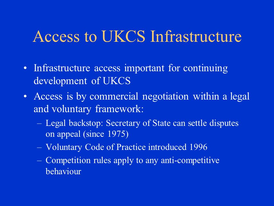 Access to UKCS Infrastructure Infrastructure access important for continuing development of UKCS Access is by commercial negotiation within a legal and voluntary framework: –Legal backstop: Secretary of State can settle disputes on appeal (since 1975) –Voluntary Code of Practice introduced 1996 –Competition rules apply to any anti-competitive behaviour