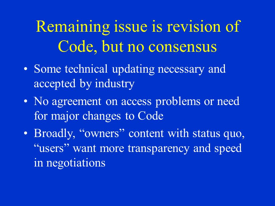 Remaining issue is revision of Code, but no consensus Some technical updating necessary and accepted by industry No agreement on access problems or need for major changes to Code Broadly, owners content with status quo, users want more transparency and speed in negotiations