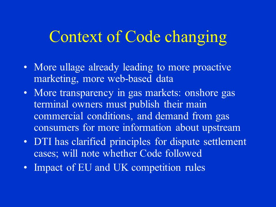 Context of Code changing More ullage already leading to more proactive marketing, more web-based data More transparency in gas markets: onshore gas terminal owners must publish their main commercial conditions, and demand from gas consumers for more information about upstream DTI has clarified principles for dispute settlement cases; will note whether Code followed Impact of EU and UK competition rules