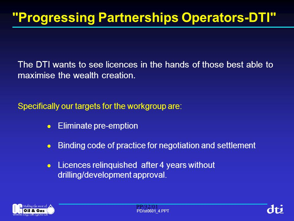 PP/32/01 PD/st0601_4.PPT Progressing Partnerships Operators-DTI Accelerating evolution DTI has a number of ways to help industry towards these targets: reward good performance by the use of discretionary licence powers reward good performance by the award of new licences reward good performance by extending licence terms of producing fields use mc powers to require exploration drilling and development activity only where licensees have failed to perform revise licence regime