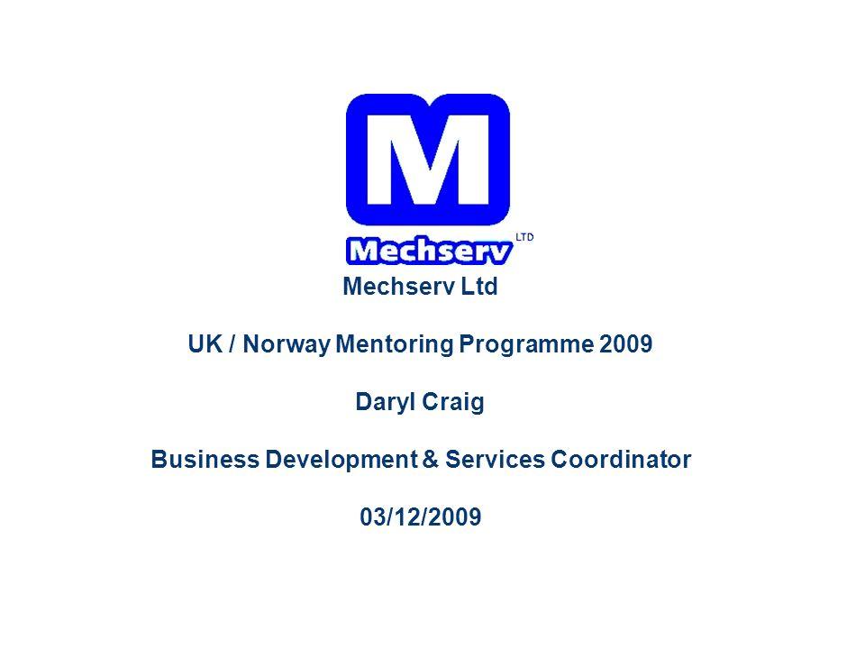 Mechserv Ltd UK / Norway Mentoring Programme 2009 Daryl Craig Business Development & Services Coordinator 03/12/2009