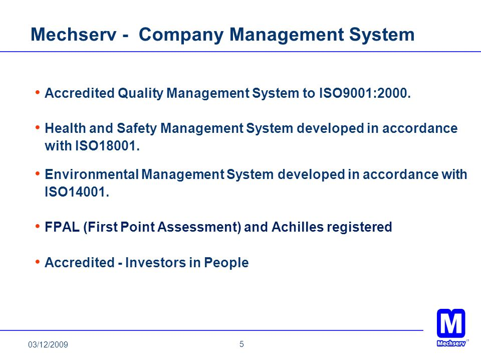 5 03/12/2009 Mechserv - Company Management System Accredited Quality Management System to ISO9001:2000. Health and Safety Management System developed