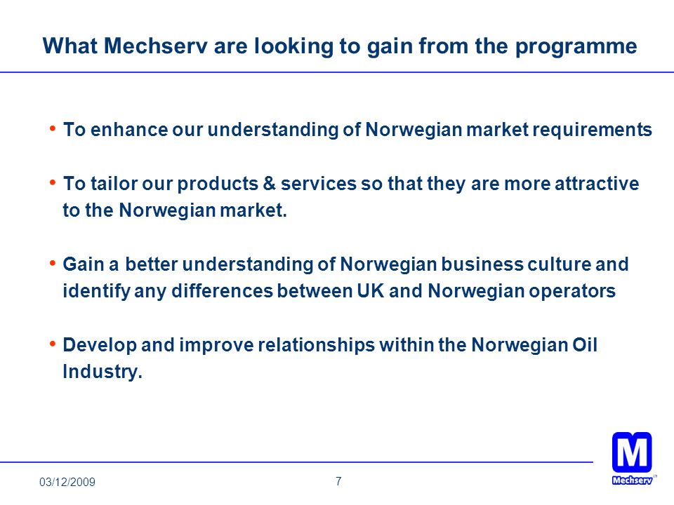 7 What Mechserv are looking to gain from the programme To enhance our understanding of Norwegian market requirements To tailor our products & services