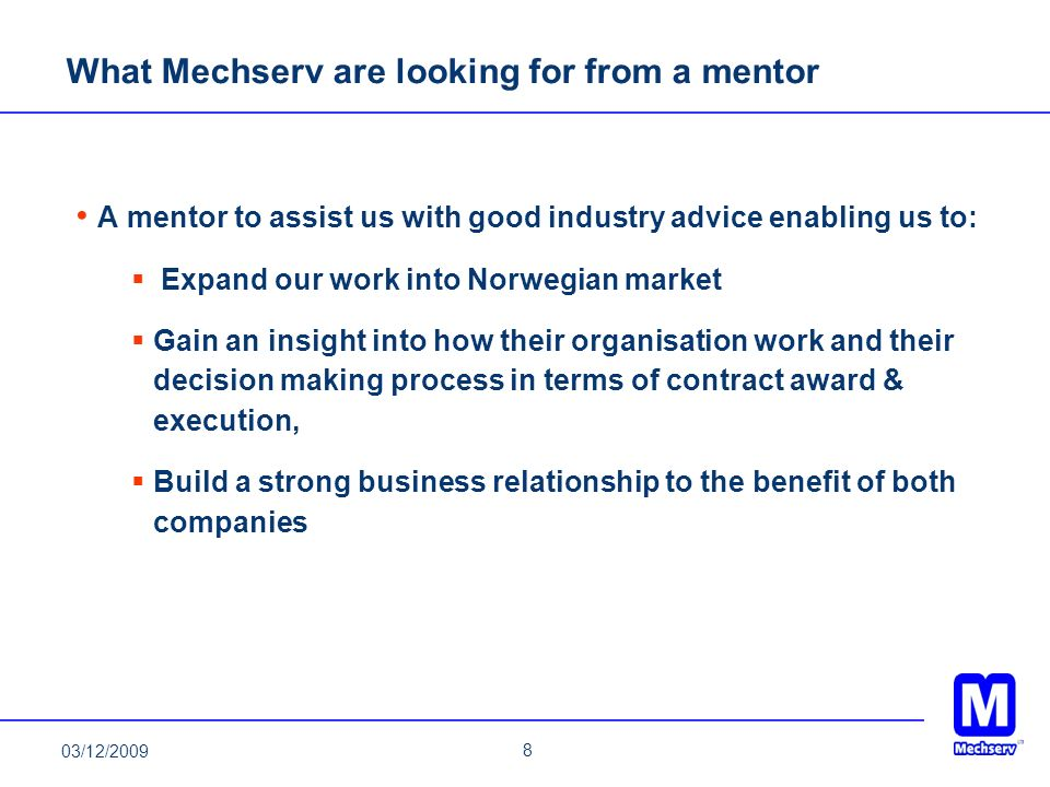 8 What Mechserv are looking for from a mentor A mentor to assist us with good industry advice enabling us to: Expand our work into Norwegian market Ga