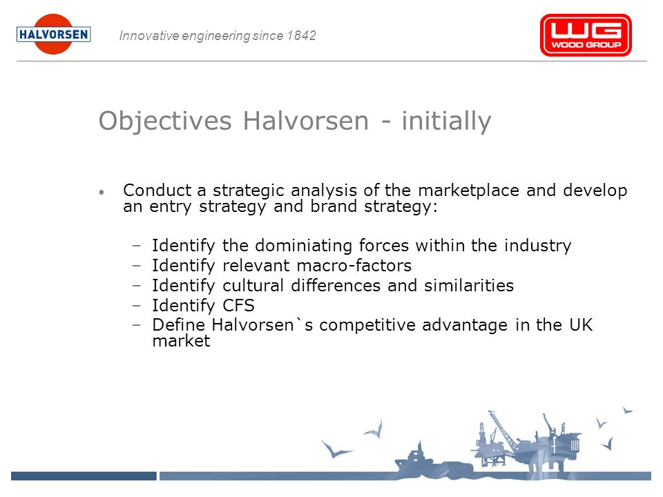 Innovative engineering since 1842 Objectives Halvorsen - initially Conduct a strategic analysis of the marketplace and develop an entry strategy and brand strategy: –Identify the dominiating forces within the industry –Identify relevant macro-factors –Identify cultural differences and similarities –Identify CFS –Define Halvorsen`s competitive advantage in the UK market