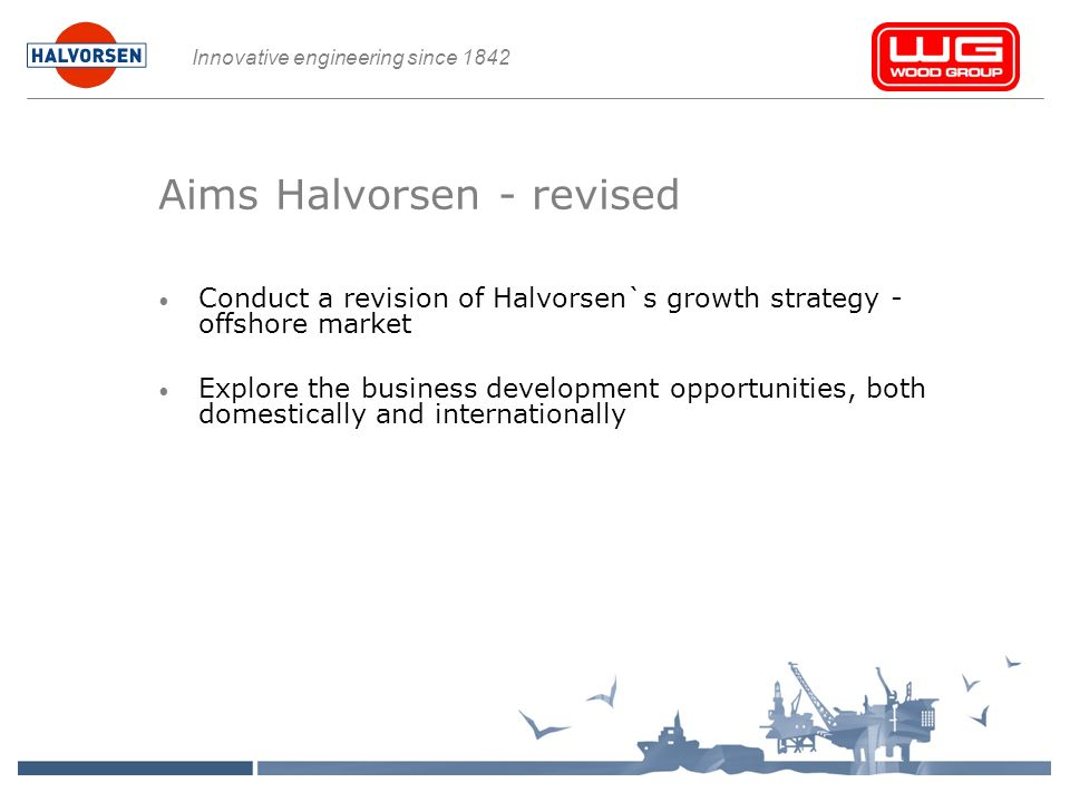 Innovative engineering since 1842 Aims Halvorsen - revised Conduct a revision of Halvorsen`s growth strategy - offshore market Explore the business development opportunities, both domestically and internationally