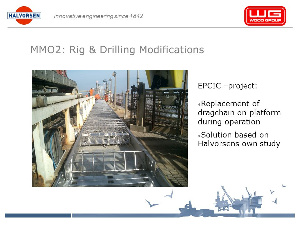 Innovative engineering since 1842 MMO2: Rig & Drilling Modifications EPCIC –project: Replacement of dragchain on platform during operation Solution based on Halvorsens own study