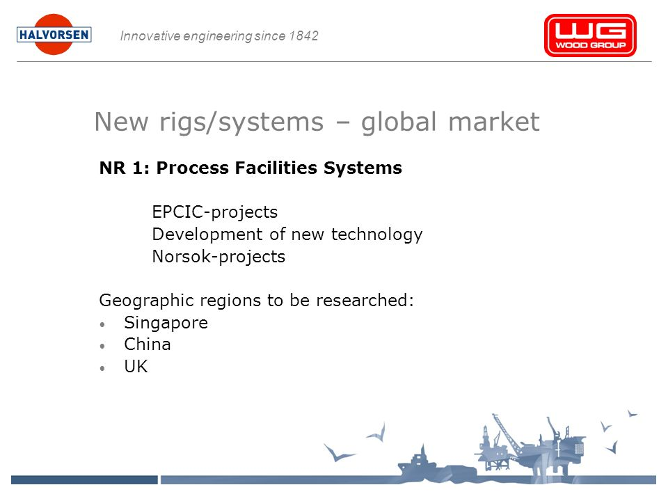 Innovative engineering since 1842 New rigs/systems – global market NR 1: Process Facilities Systems EPCIC-projects Development of new technology Norsok-projects Geographic regions to be researched: Singapore China UK