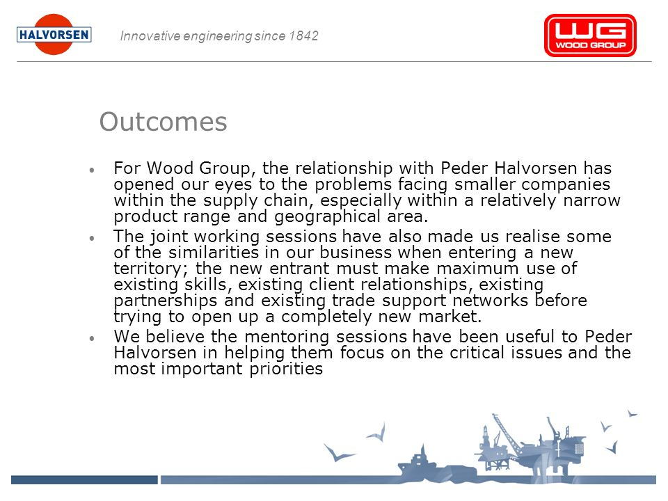 Innovative engineering since 1842 Outcomes For Wood Group, the relationship with Peder Halvorsen has opened our eyes to the problems facing smaller companies within the supply chain, especially within a relatively narrow product range and geographical area.