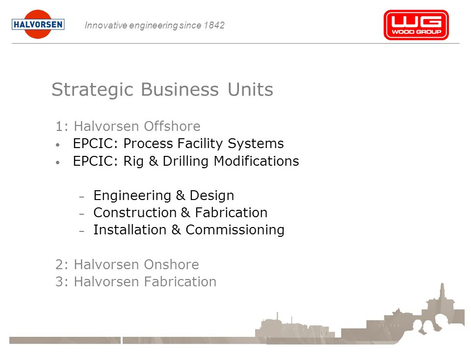 Innovative engineering since 1842 Strategic Business Units 1: Halvorsen Offshore EPCIC: Process Facility Systems EPCIC: Rig & Drilling Modifications – Engineering & Design – Construction & Fabrication – Installation & Commissioning 2: Halvorsen Onshore 3: Halvorsen Fabrication