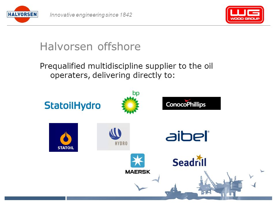 Innovative engineering since 1842 Halvorsen offshore Prequalified multidiscipline supplier to the oil operaters, delivering directly to: