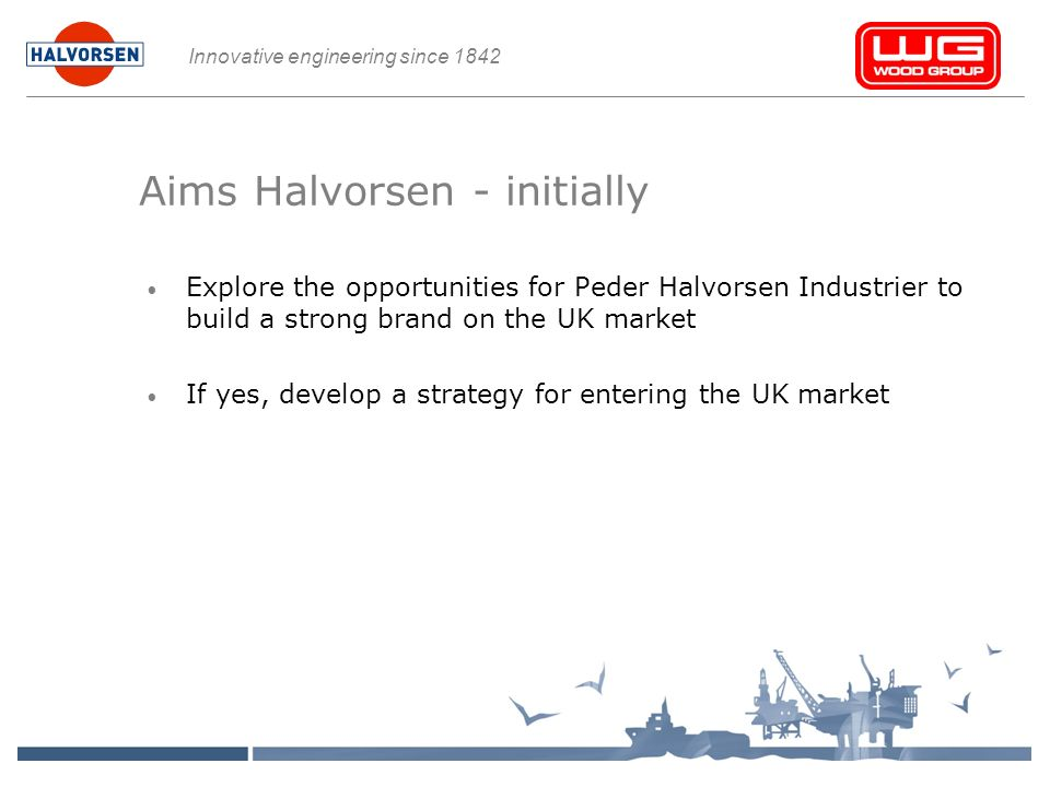 Innovative engineering since 1842 Aims Halvorsen - initially Explore the opportunities for Peder Halvorsen Industrier to build a strong brand on the UK market If yes, develop a strategy for entering the UK market