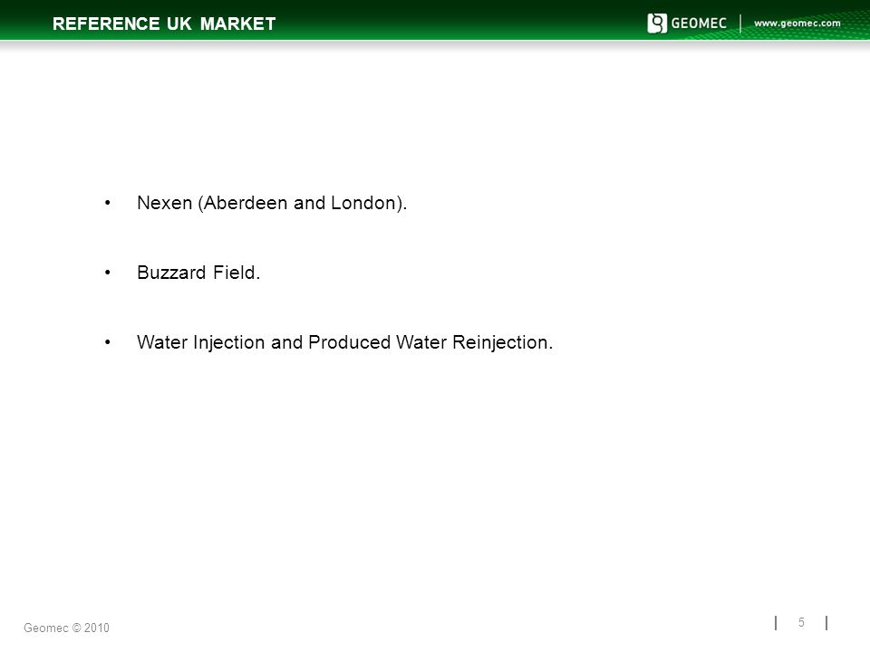 REFERENCE UK MARKET 5 Nexen (Aberdeen and London). Buzzard Field. Water Injection and Produced Water Reinjection. Geomec © 2010