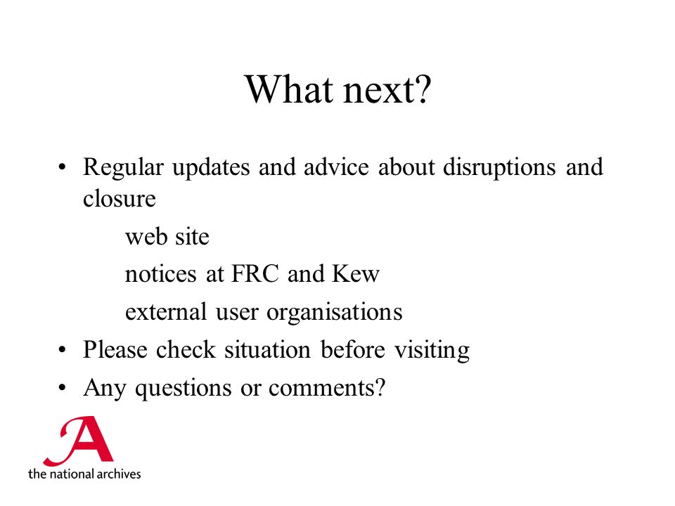 What next? Regular updates and advice about disruptions and closure web site notices at FRC and Kew external user organisations Please check situation