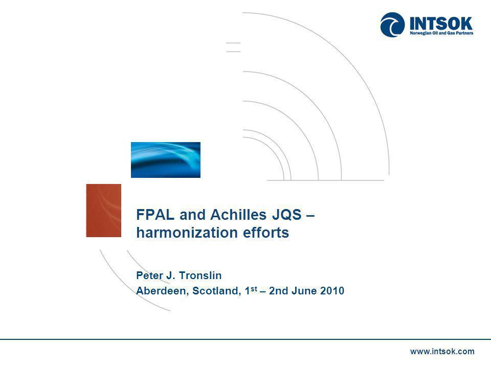 www.intsok.com FPAL and Achilles JQS – harmonization efforts Peter J. Tronslin Aberdeen, Scotland, 1 st – 2nd June 2010