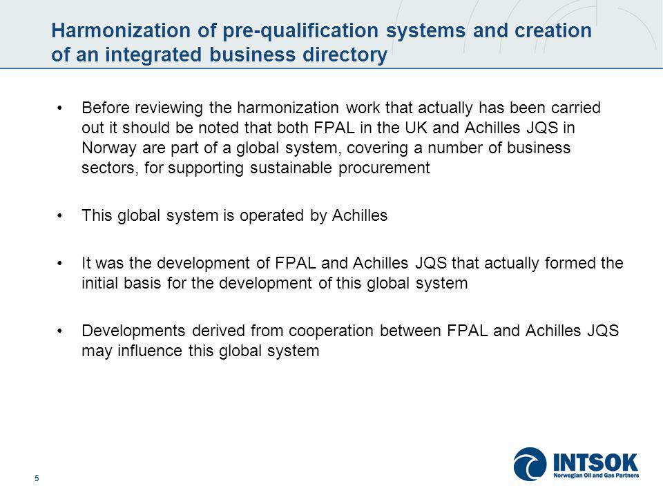 6 Harmonization of pre-qualification systems and creation of an integrated business directory – initiatives taken A work group was established with representatives of both UK and Norwegian operators as well as representatives from FPAL/Achilles In 2003 a Gap Analysis study was completed to identify common processes within the FPAL and Achilles JQS systems and where differences in process or functionality existed As regards harmonization 12 processes were identified and classified as follows: A.Relatively easy to harmonize B.Requires significant IT and/or process redesign C.Requires major process, IT and cultural change Also an integrated business directory was developed as an integrated part of the harmonization efforts