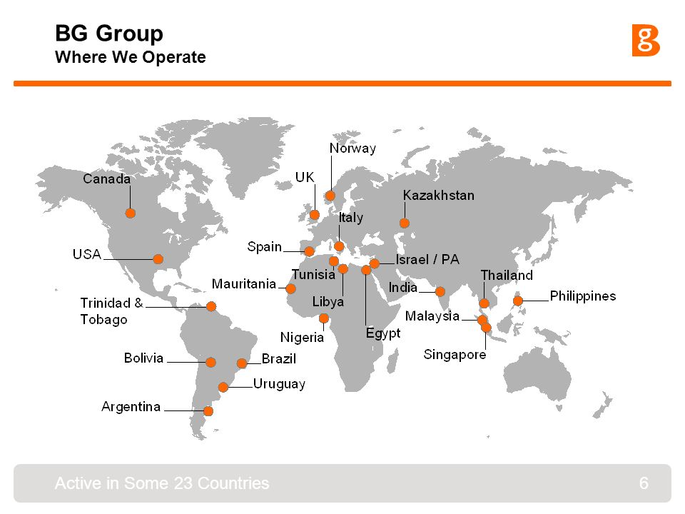 6 BG Group Where We Operate Active in Some 23 Countries