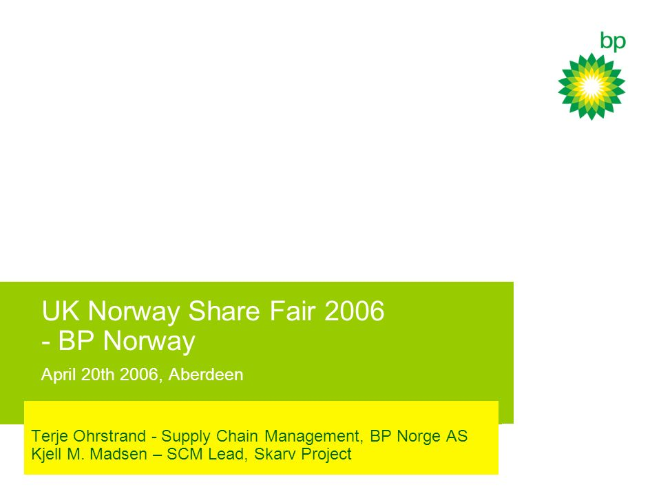 UK Norway Share Fair 2006 - BP Norway April 20th 2006, Aberdeen Terje Ohrstrand - Supply Chain Management, BP Norge AS Kjell M. Madsen – SCM Lead, Ska