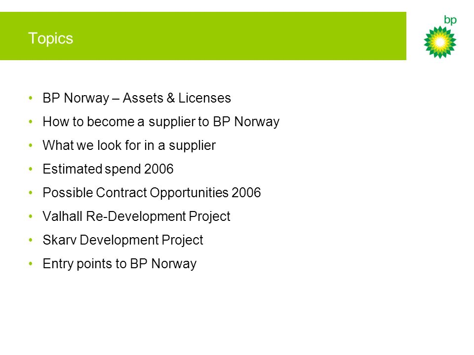 Topics BP Norway – Assets & Licenses How to become a supplier to BP Norway What we look for in a supplier Estimated spend 2006 Possible Contract Oppor