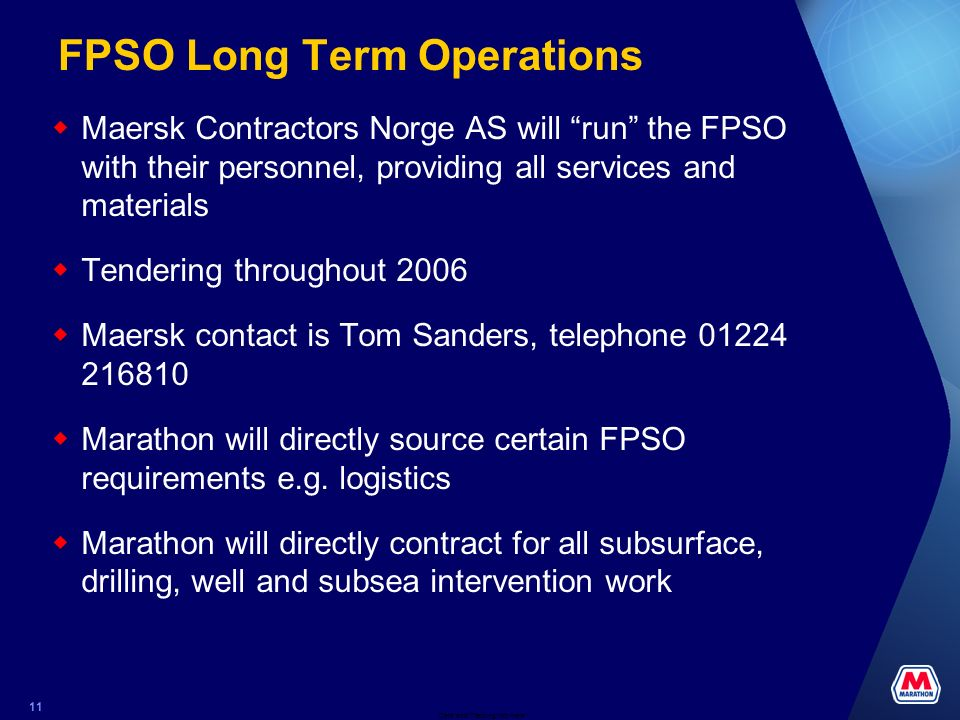 Date and Tracking Info Here 11 FPSO Long Term Operations Maersk Contractors Norge AS will run the FPSO with their personnel, providing all services and materials Tendering throughout 2006 Maersk contact is Tom Sanders, telephone 01224 216810 Marathon will directly source certain FPSO requirements e.g.