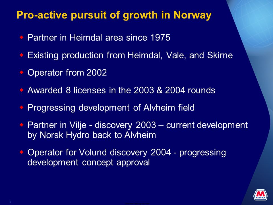 Date and Tracking Info Here 5 Pro-active pursuit of growth in Norway Partner in Heimdal area since 1975 Existing production from Heimdal, Vale, and Skirne Operator from 2002 Awarded 8 licenses in the 2003 & 2004 rounds Progressing development of Alvheim field Partner in Vilje - discovery 2003 – current development by Norsk Hydro back to Alvheim Operator for Volund discovery 2004 - progressing development concept approval