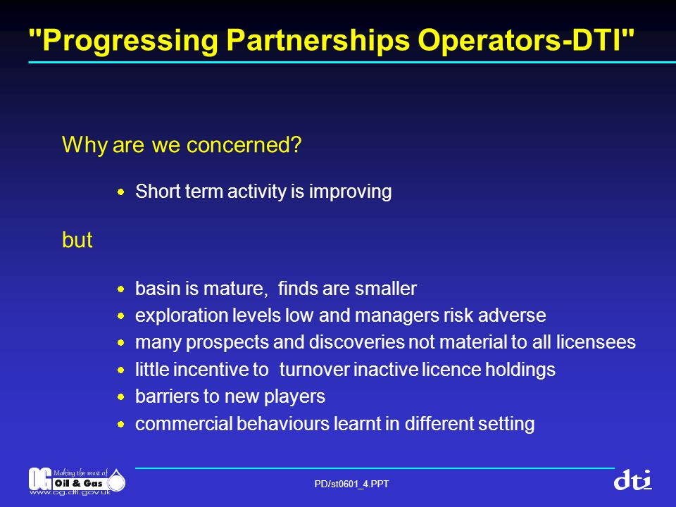 PD/st0601_4.PPT Progressing Partnerships Operators-DTI These conditions allow: deep rooted, persistent, misalignments within partnerships and between partnerships low expectations of what can be achieved protracted negotiation and completion of transactions and ample opportunity for collapse loss of momentum quality second and third tier operators avoiding the UKCS