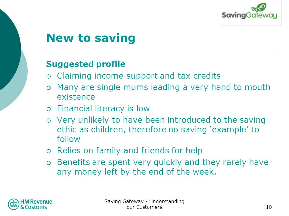 Saving Gateway - Understanding our Customers10 New to saving Suggested profile Claiming income support and tax credits Many are single mums leading a very hand to mouth existence Financial literacy is low Very unlikely to have been introduced to the saving ethic as children, therefore no saving example to follow Relies on family and friends for help Benefits are spent very quickly and they rarely have any money left by the end of the week.