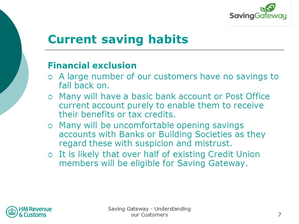 Saving Gateway - Understanding our Customers7 Current saving habits Financial exclusion A large number of our customers have no savings to fall back on.