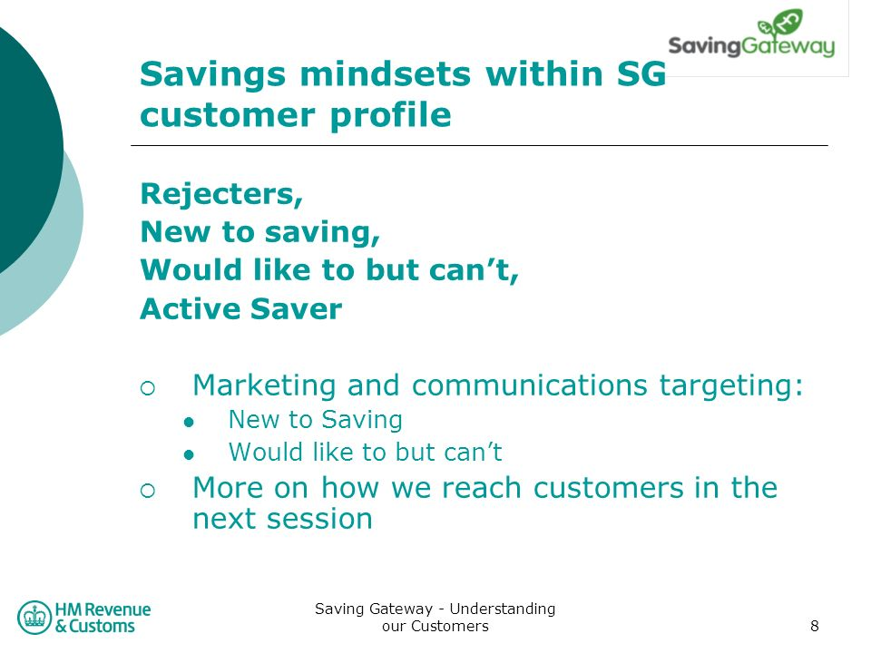 Saving Gateway - Understanding our Customers8 Savings mindsets within SG customer profile Rejecters, New to saving, Would like to but cant, Active Saver Marketing and communications targeting: New to Saving Would like to but cant More on how we reach customers in the next session