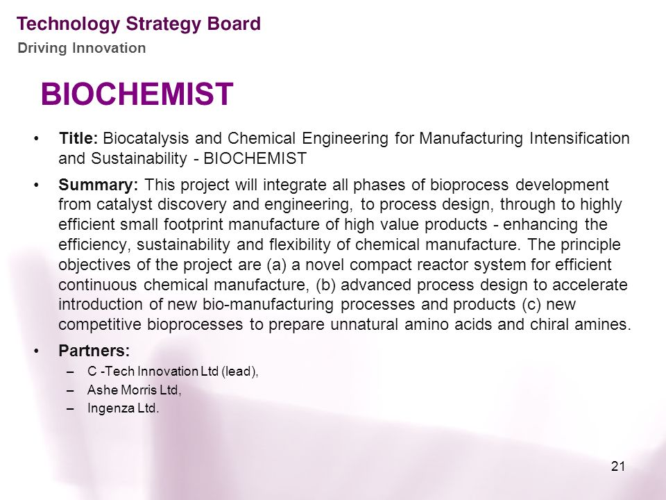 Driving Innovation BIOCHEMIST Title: Biocatalysis and Chemical Engineering for Manufacturing Intensification and Sustainability - BIOCHEMIST Summary: This project will integrate all phases of bioprocess development from catalyst discovery and engineering, to process design, through to highly efficient small footprint manufacture of high value products - enhancing the efficiency, sustainability and flexibility of chemical manufacture.