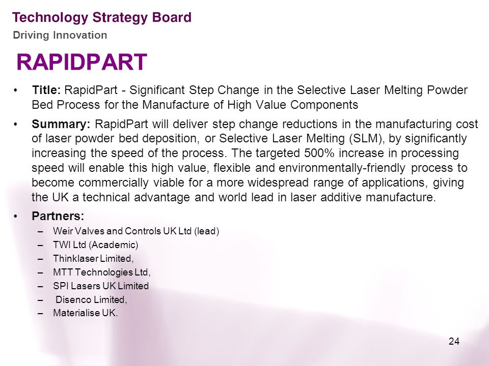 Driving Innovation RAPIDPART Title: RapidPart - Significant Step Change in the Selective Laser Melting Powder Bed Process for the Manufacture of High Value Components Summary: RapidPart will deliver step change reductions in the manufacturing cost of laser powder bed deposition, or Selective Laser Melting (SLM), by significantly increasing the speed of the process.