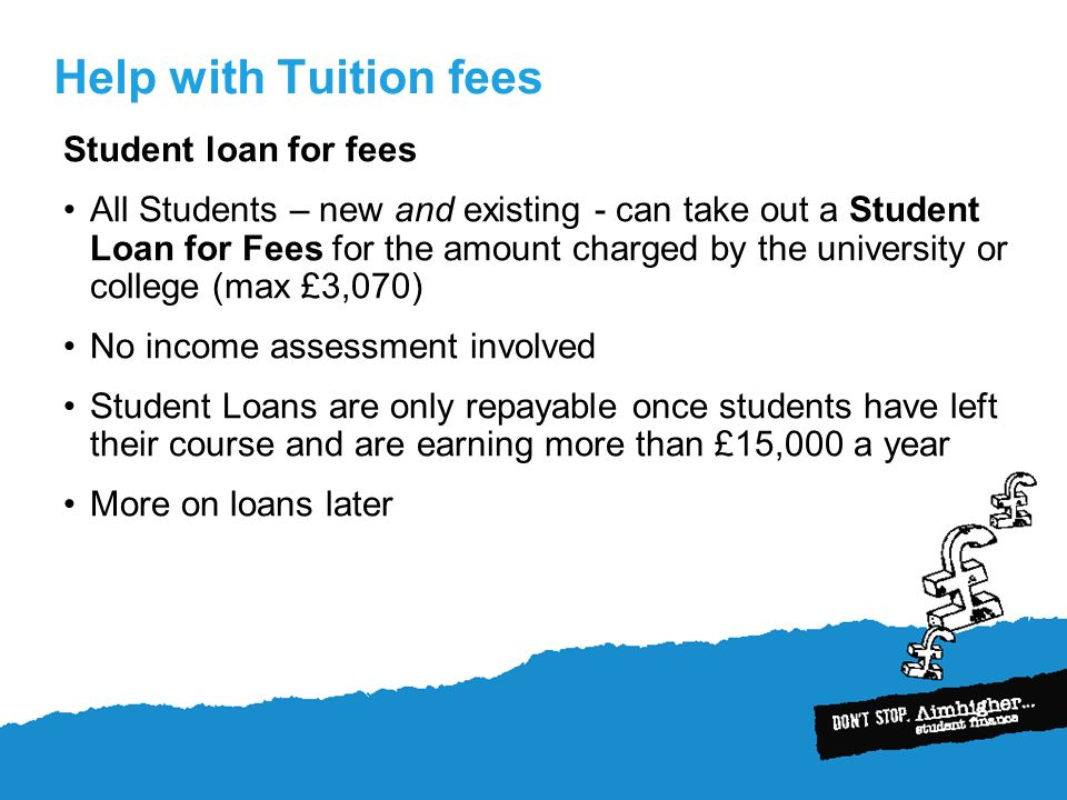 Help with Tuition fees Student loan for fees All Students – new and existing - can take out a Student Loan for Fees for the amount charged by the university or college (max £3,070) No income assessment involved Student Loans are only repayable once students have left their course and are earning more than £15,000 a year More on loans later