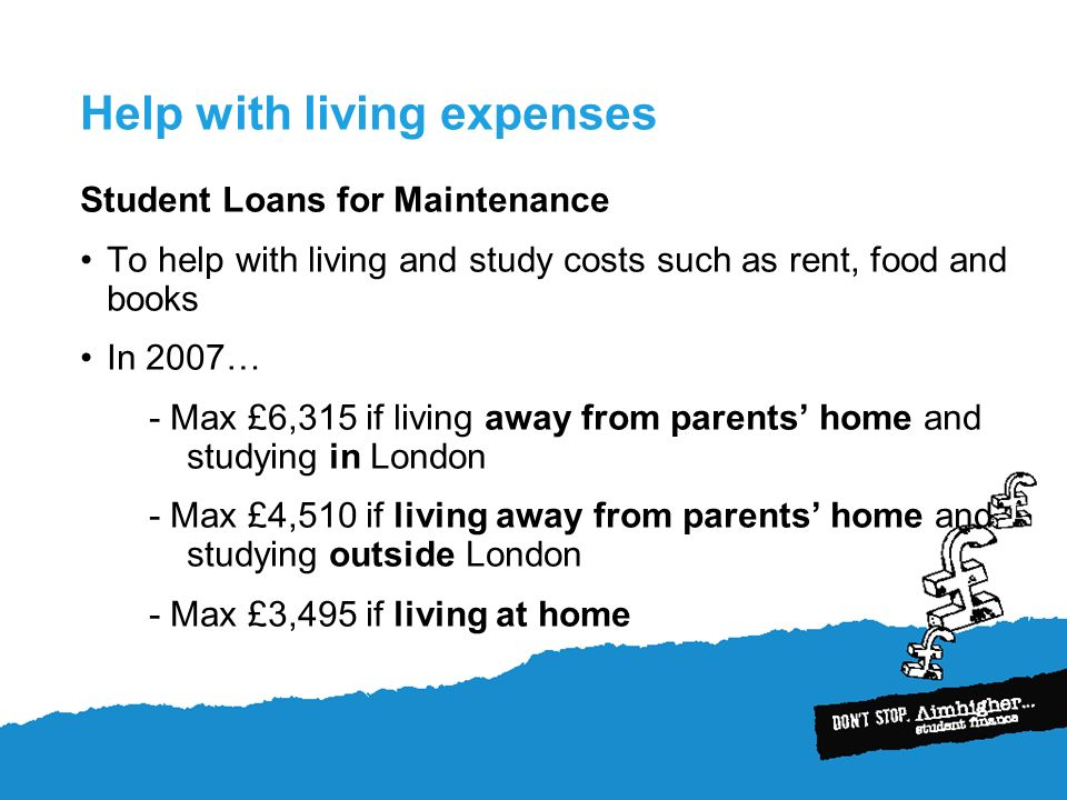 Help with living expenses Student Loans for Maintenance To help with living and study costs such as rent, food and books In 2007… - Max £6,315 if living away from parents home and studying in London - Max £4,510 if living away from parents home and studying outside London - Max £3,495 if living at home