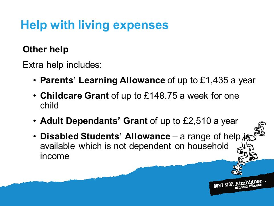 Help with living expenses Other help Extra help includes: Parents Learning Allowance of up to £1,435 a year Childcare Grant of up to £148.75 a week for one child Adult Dependants Grant of up to £2,510 a year Disabled Students Allowance – a range of help is available which is not dependent on household income