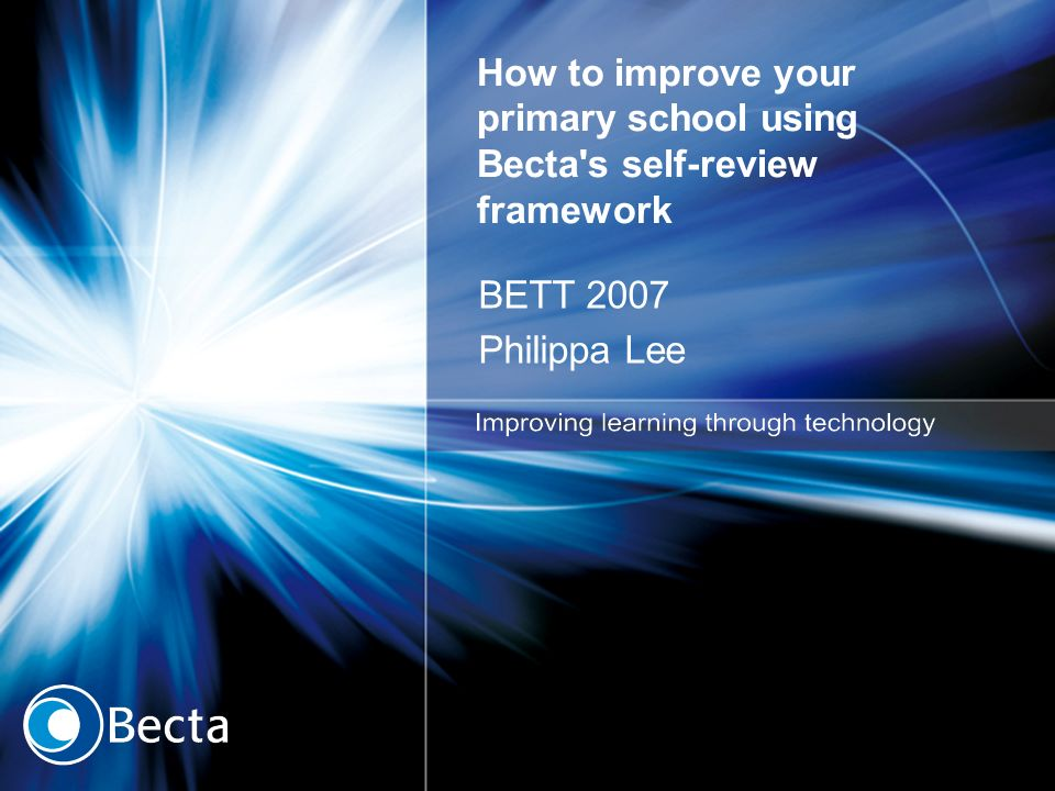 How to improve your primary school using Becta's self-review framework BETT 2007 Philippa Lee