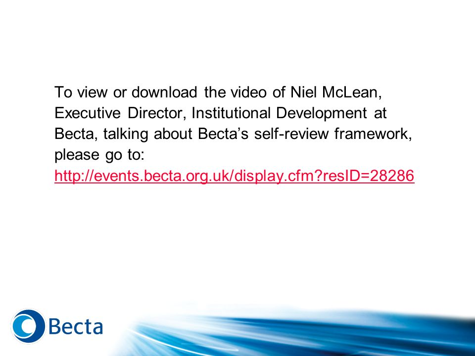 To view or download the video of Niel McLean, Executive Director, Institutional Development at Becta, talking about Bectas self-review framework, plea