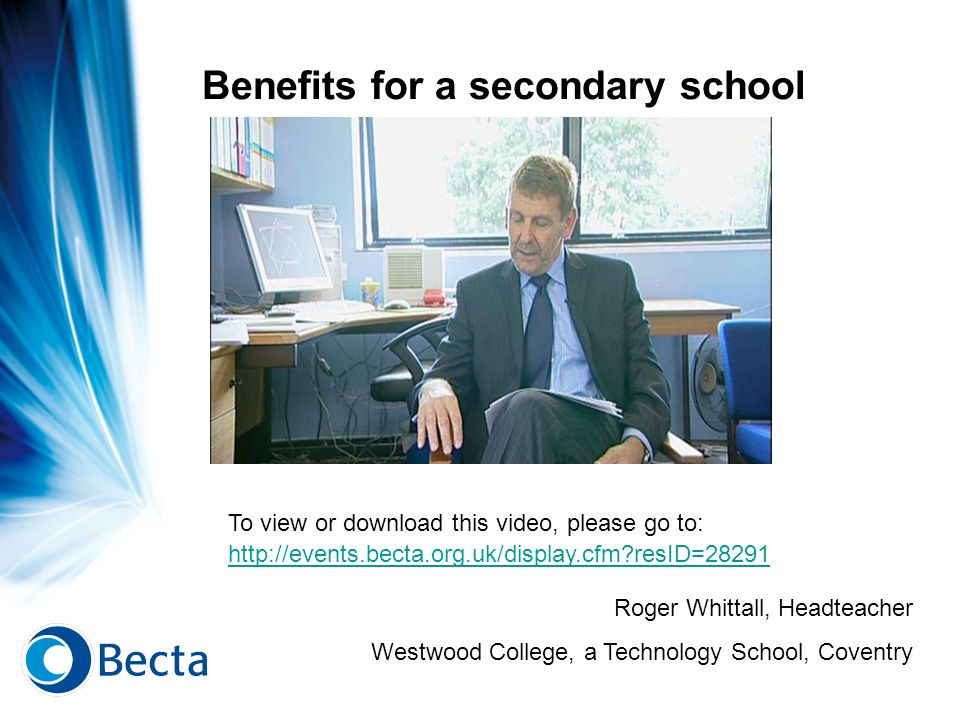 Benefits for a secondary school Roger Whittall, Headteacher Westwood College, a Technology School, Coventry To view or download this video, please go