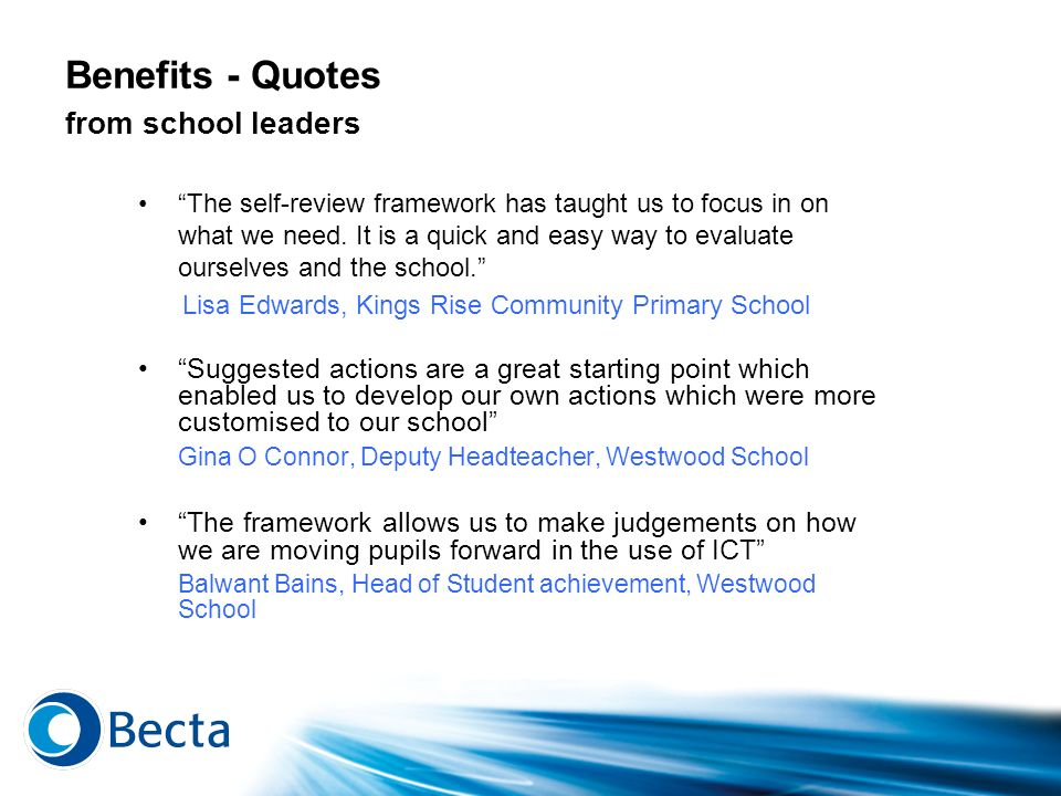 Benefits - Quotes from school leaders The self-review framework has taught us to focus in on what we need. It is a quick and easy way to evaluate ours