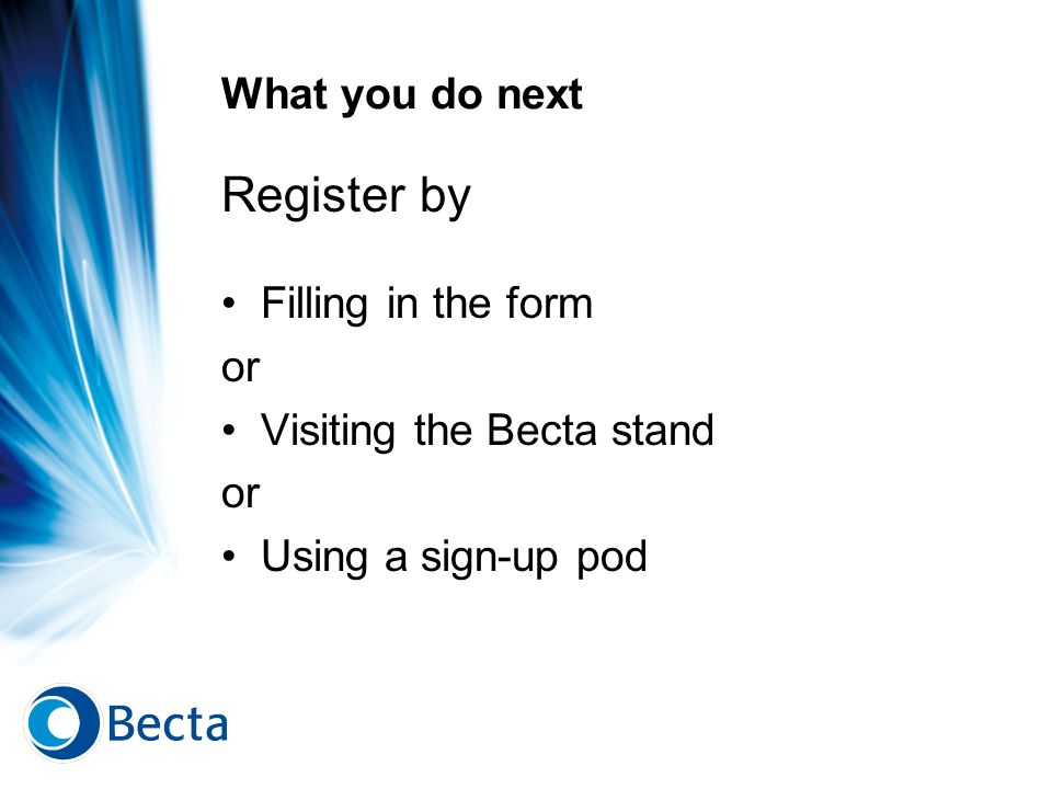 What you do next Register by Filling in the form or Visiting the Becta stand or Using a sign-up pod