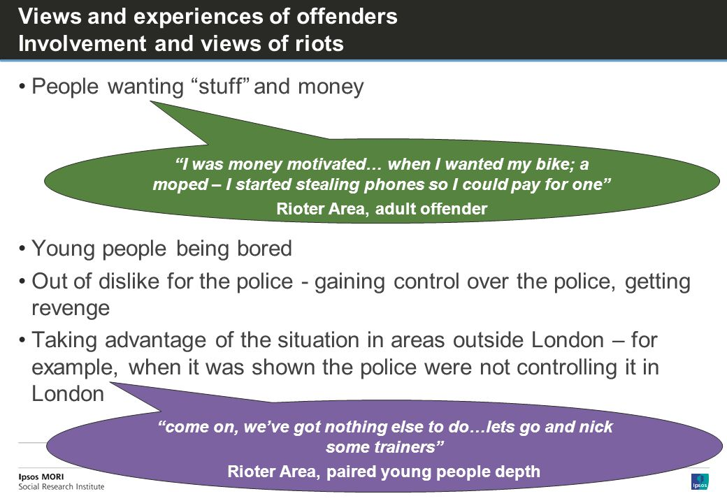 Views and experiences of offenders Involvement and views of riots People wanting stuff and money Young people being bored Out of dislike for the police - gaining control over the police, getting revenge Taking advantage of the situation in areas outside London – for example, when it was shown the police were not controlling it in London come on, weve got nothing else to do…lets go and nick some trainers Rioter Area, paired young people depth I was money motivated… when I wanted my bike; a moped – I started stealing phones so I could pay for one Rioter Area, adult offender