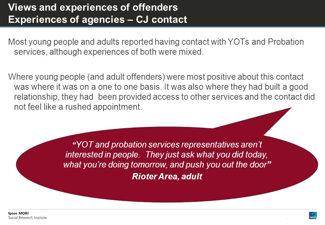 Views and experiences of offenders Experiences of agencies – CJ contact Most young people and adults reported having contact with YOTs and Probation services, although experiences of both were mixed.
