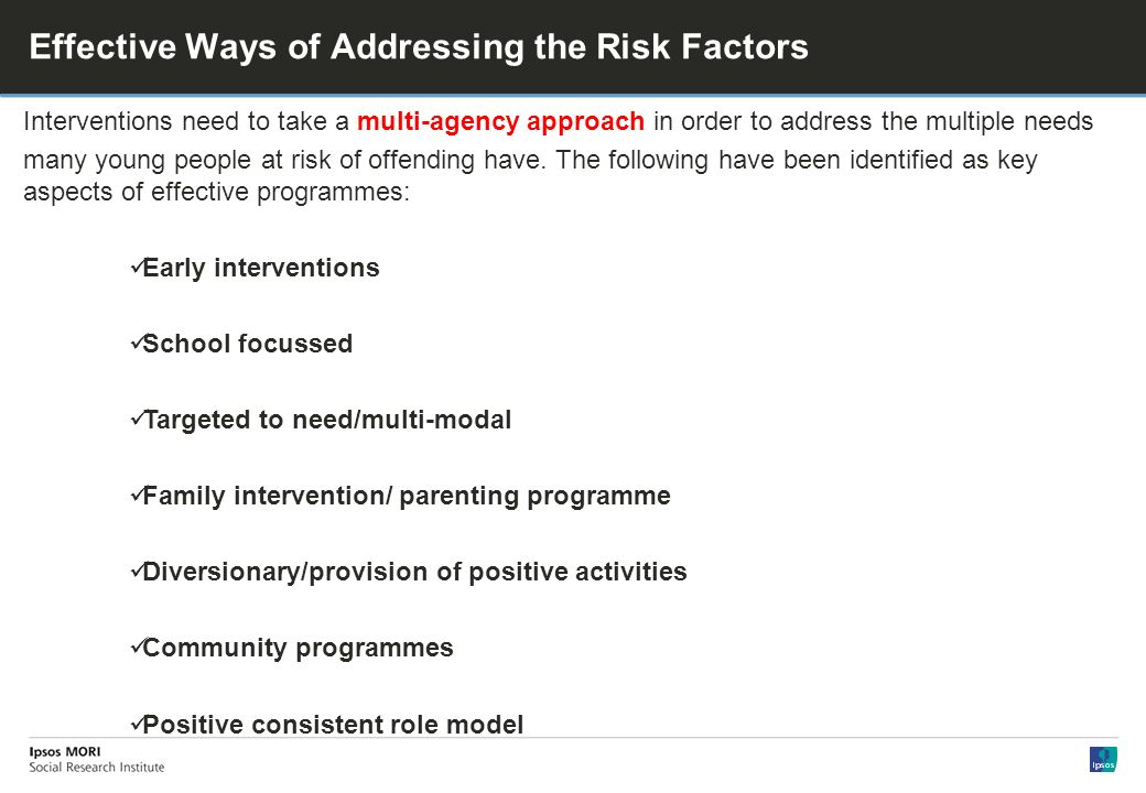 Effective Ways of Addressing the Risk Factors Interventions need to take a multi-agency approach in order to address the multiple needs many young people at risk of offending have.