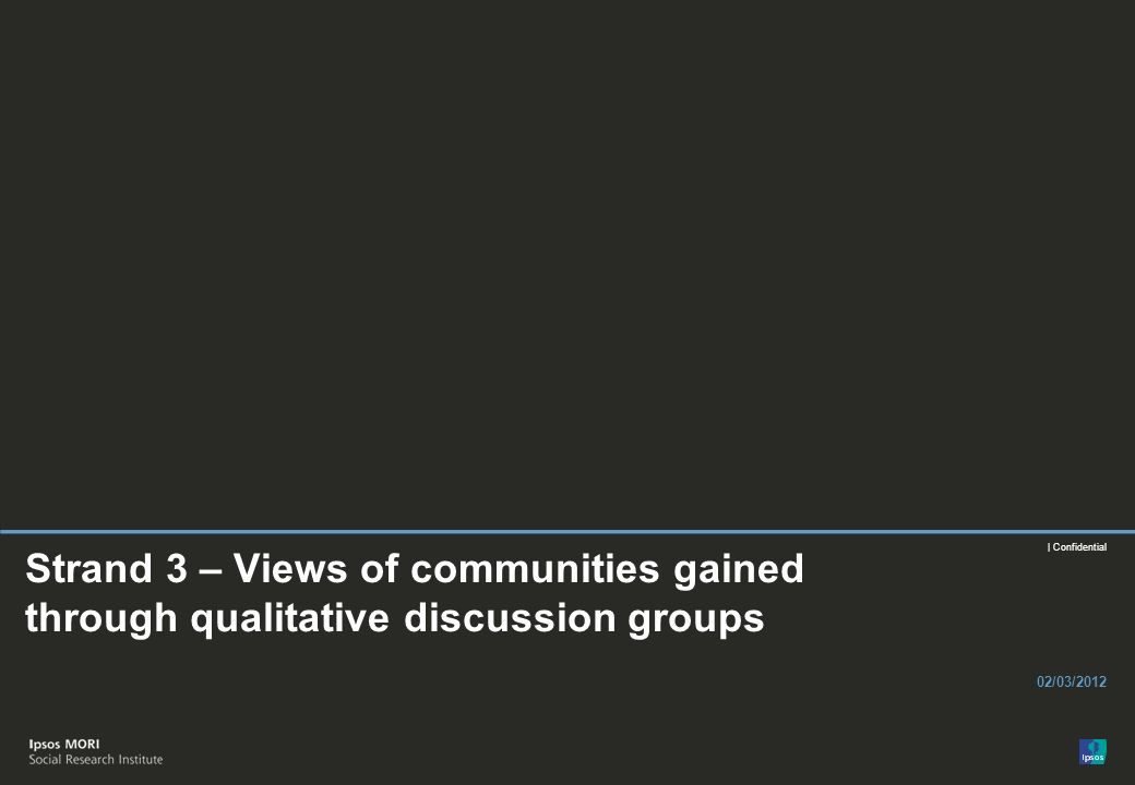 | Confidential Strand 3 – Views of communities gained through qualitative discussion groups 02/03/2012