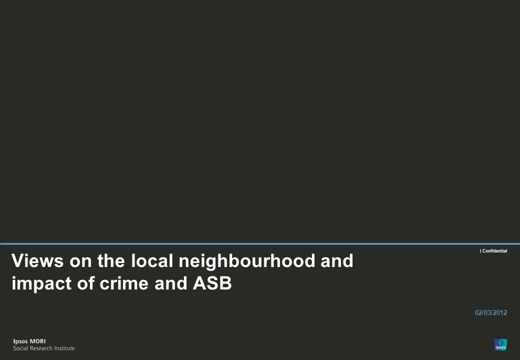 | Confidential Views on the local neighbourhood and impact of crime and ASB 02/03/2012