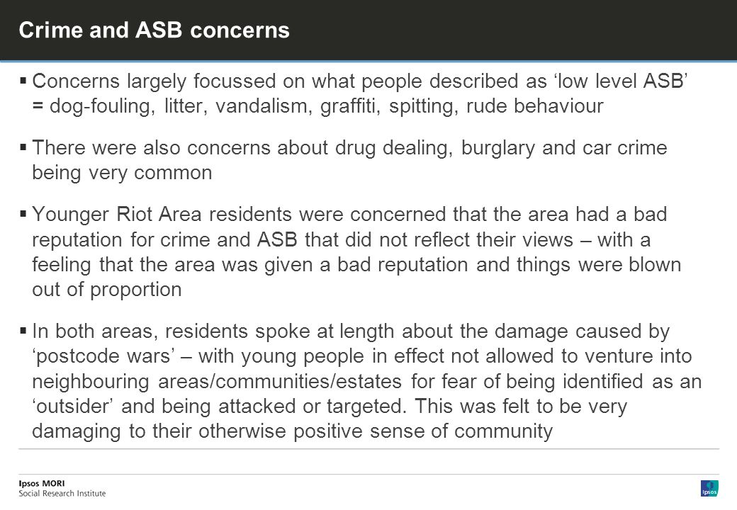 Crime and ASB concerns Concerns largely focussed on what people described as low level ASB = dog-fouling, litter, vandalism, graffiti, spitting, rude behaviour There were also concerns about drug dealing, burglary and car crime being very common Younger Riot Area residents were concerned that the area had a bad reputation for crime and ASB that did not reflect their views – with a feeling that the area was given a bad reputation and things were blown out of proportion In both areas, residents spoke at length about the damage caused by postcode wars – with young people in effect not allowed to venture into neighbouring areas/communities/estates for fear of being identified as an outsider and being attacked or targeted.