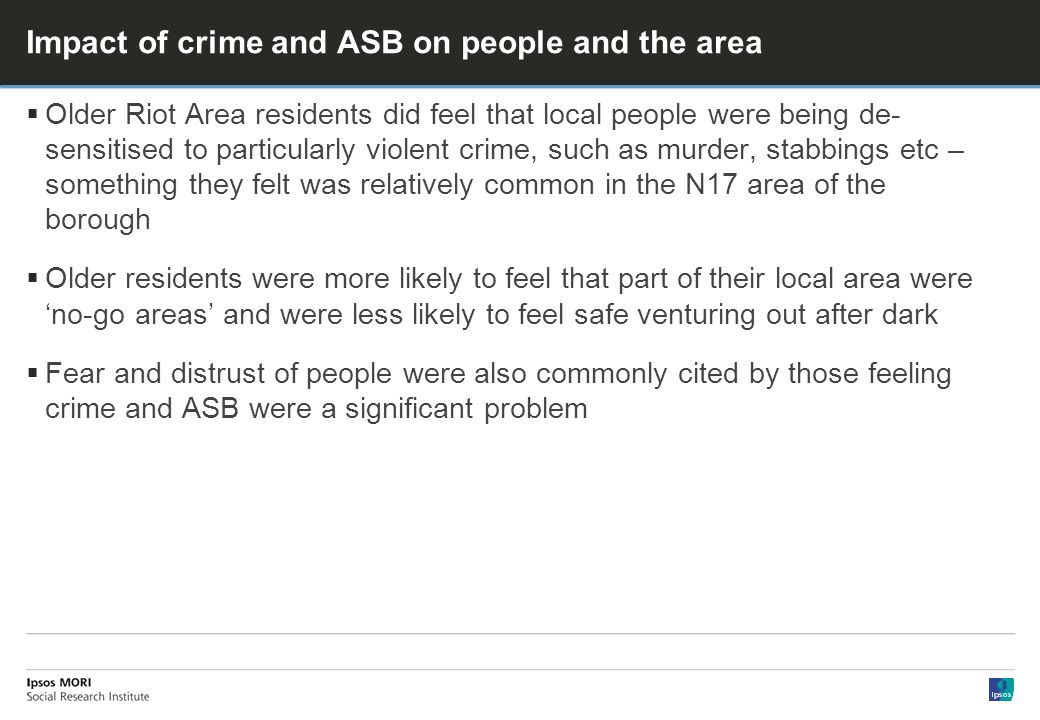 Impact of crime and ASB on people and the area Older Riot Area residents did feel that local people were being de- sensitised to particularly violent crime, such as murder, stabbings etc – something they felt was relatively common in the N17 area of the borough Older residents were more likely to feel that part of their local area were no-go areas and were less likely to feel safe venturing out after dark Fear and distrust of people were also commonly cited by those feeling crime and ASB were a significant problem