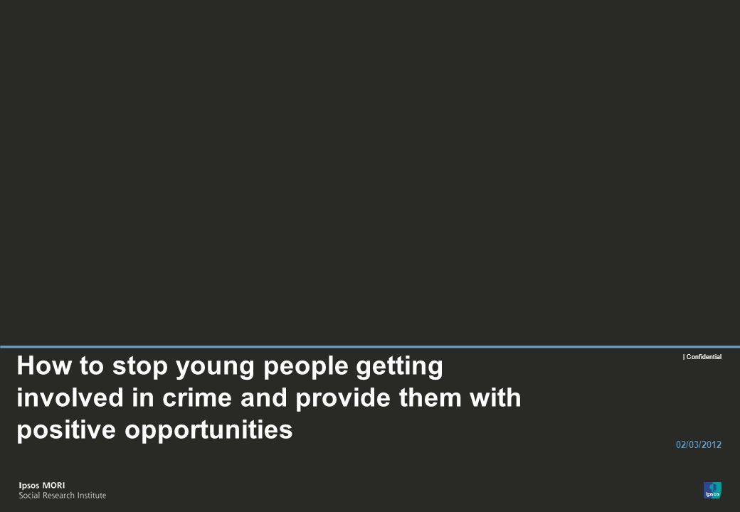 | Confidential How to stop young people getting involved in crime and provide them with positive opportunities 02/03/2012
